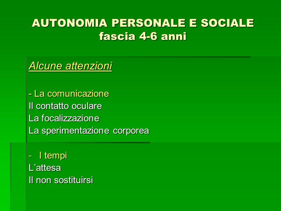 AUTONOMIA PERSONALE E SOCIALE fascia 4-6 anni Alcune attenzioni - La comunicazione Il contatto oculare La focalizzazione La sperimentazione corporea -