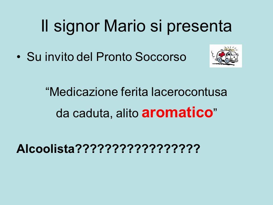 Il signor Mario si presenta Su invito del Pronto Soccorso Medicazione ferita lacerocontusa da caduta, alito aromatico Alcoolista?????????????????