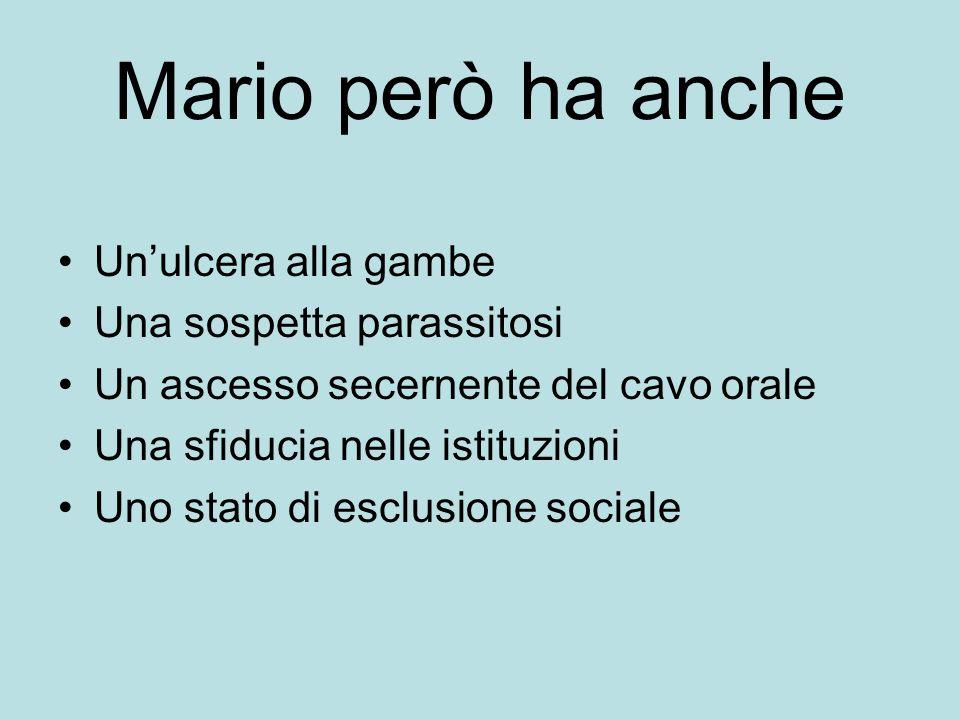 Mario però ha anche Unulcera alla gambe Una sospetta parassitosi Un ascesso secernente del cavo orale Una sfiducia nelle istituzioni Uno stato di escl