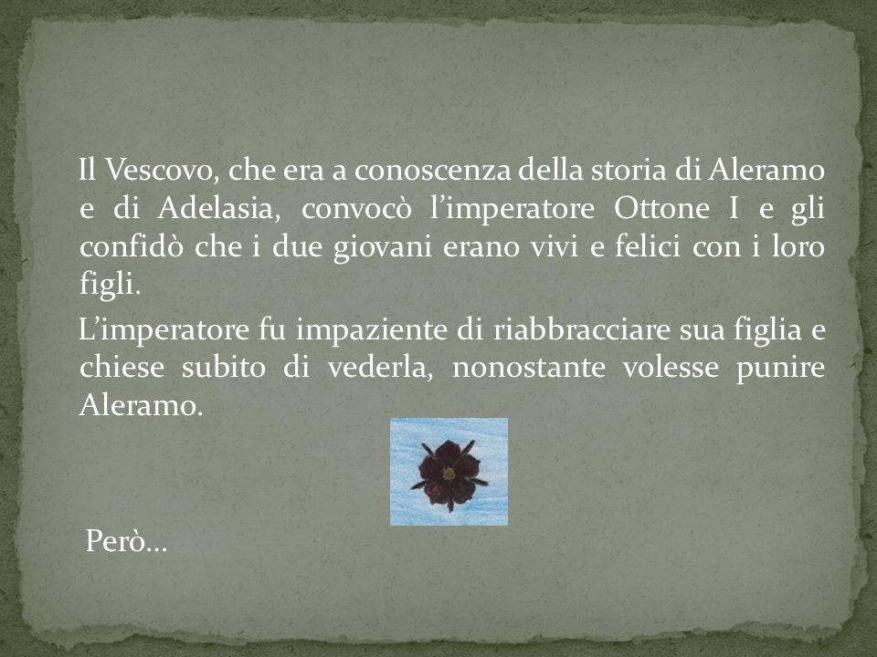 Il Vescovo, che era a conoscenza della storia di Aleramo e di Adelasia, convocò limperatore Ottone I e gli confidò che i due giovani erano vivi e feli