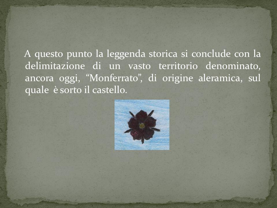 A questo punto la leggenda storica si conclude con la delimitazione di un vasto territorio denominato, ancora oggi, Monferrato, di origine aleramica,