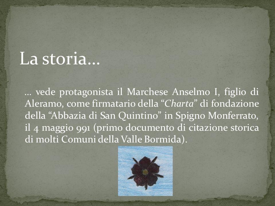 La storia… … vede protagonista il Marchese Anselmo I, figlio di Aleramo, come firmatario della Charta di fondazione della Abbazia di San Quintino in S