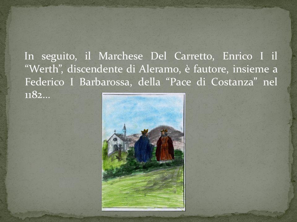 In seguito, il Marchese Del Carretto, Enrico I il Werth, discendente di Aleramo, è fautore, insieme a Federico I Barbarossa, della Pace di Costanza ne