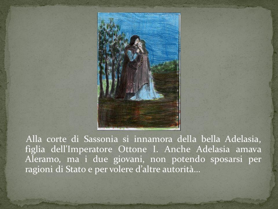 Alla corte di Sassonia si innamora della bella Adelasia, figlia dell'Imperatore Ottone I. Anche Adelasia amava Aleramo, ma i due giovani, non potendo