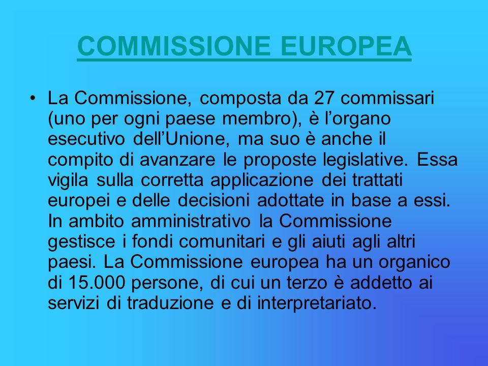 COMMISSIONE EUROPEA La Commissione, composta da 27 commissari (uno per ogni paese membro), è lorgano esecutivo dellUnione, ma suo è anche il compito di avanzare le proposte legislative.
