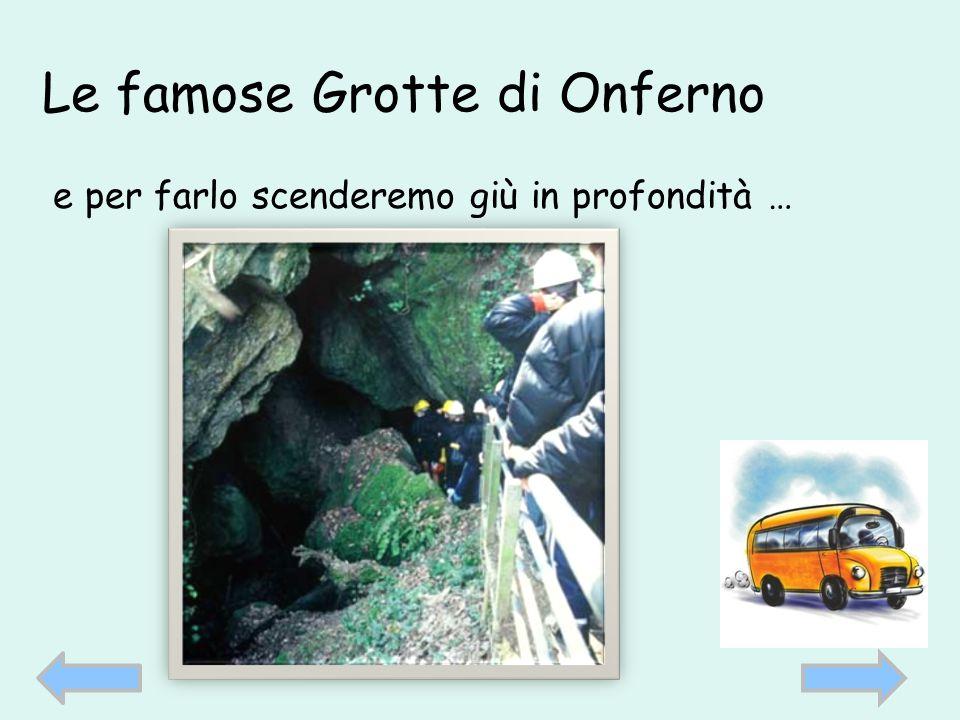 Le famose Grotte di Onferno e per farlo scenderemo giù in profondità …