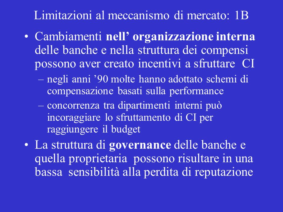 Limitazioni al meccanismo di mercato: 1B Cambiamenti nell organizzazione interna delle banche e nella struttura dei compensi possono aver creato incentivi a sfruttare CI –negli anni 90 molte hanno adottato schemi di compensazione basati sulla performance –concorrenza tra dipartimenti interni può incoraggiare lo sfruttamento di CI per raggiungere il budget La struttura di governance delle banche e quella proprietaria possono risultare in una bassa sensibilità alla perdita di reputazione
