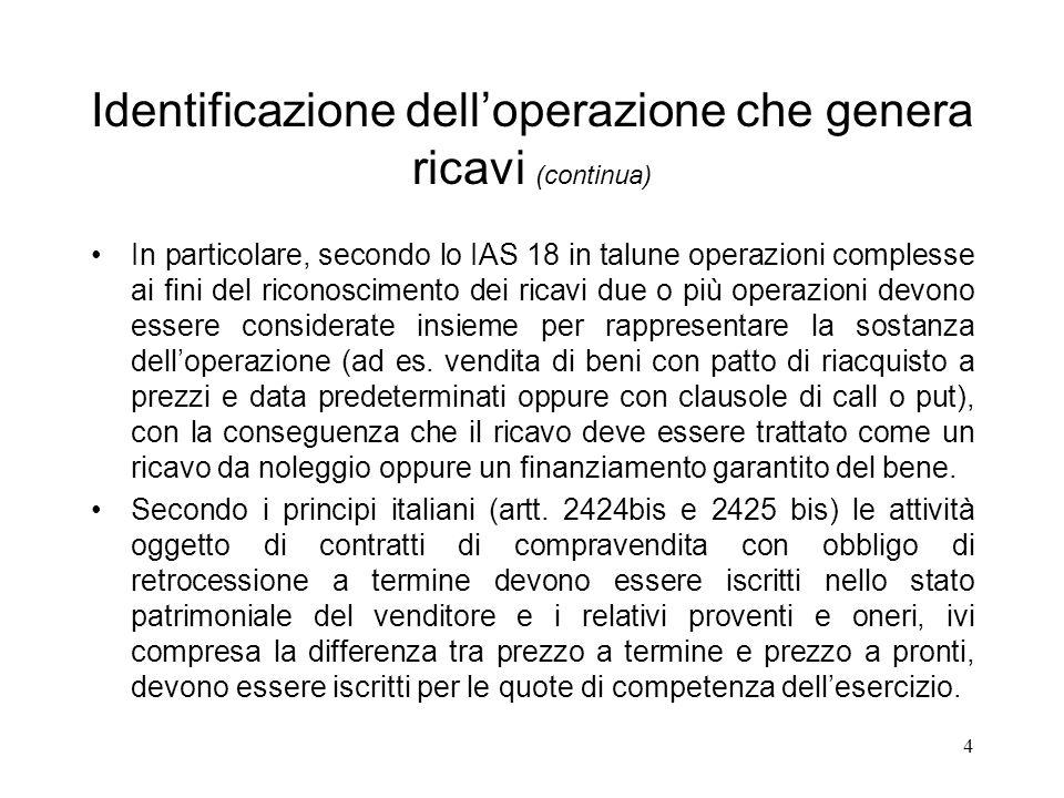 4 Identificazione delloperazione che genera ricavi (continua) In particolare, secondo lo IAS 18 in talune operazioni complesse ai fini del riconoscime