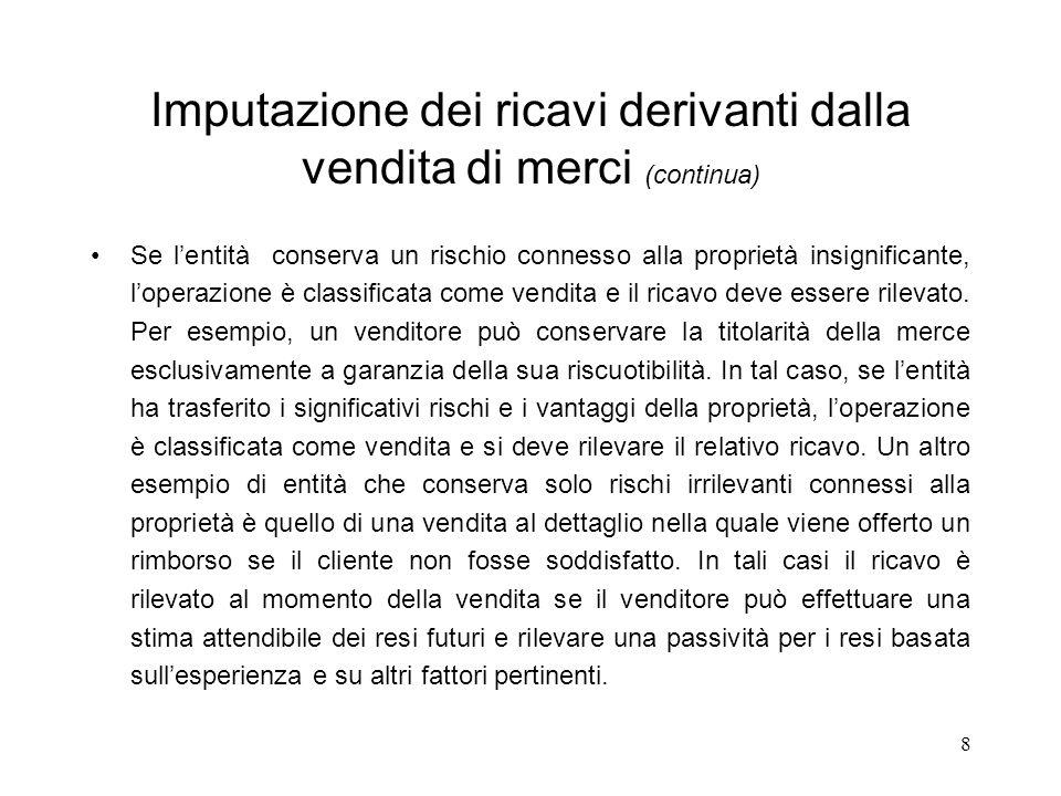 8 Imputazione dei ricavi derivanti dalla vendita di merci (continua) Se lentità conserva un rischio connesso alla proprietà insignificante, loperazion