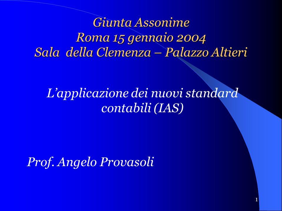 1 Giunta Assonime Roma 15 gennaio 2004 Sala della Clemenza – Palazzo Altieri Lapplicazione dei nuovi standard contabili (IAS) Prof.