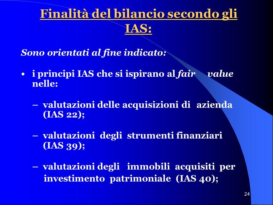24 Finalità del bilancio secondo gli IAS: Sono orientati al fine indicato: i principi IAS che si ispirano al fair value nelle: –valutazioni delle acquisizioni di azienda (IAS 22); –valutazioni degli strumenti finanziari (IAS 39); –valutazioni degli immobili acquisiti per investimento patrimoniale (IAS 40);