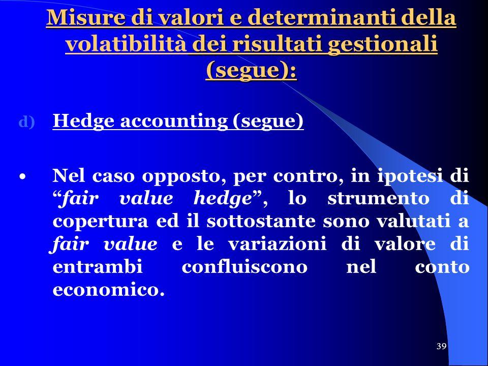 39 Misure di valori e determinanti della dei risultati gestionali (segue): Misure di valori e determinanti della volatibilità dei risultati gestionali (segue): d) Hedge accounting (segue) Nel caso opposto, per contro, in ipotesi difair value hedge, lo strumento di copertura ed il sottostante sono valutati a fair value e le variazioni di valore di entrambi confluiscono nel conto economico.