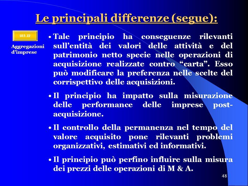 48 Le principali differenze (segue): Tale principio ha conseguenze rilevanti sullentità dei valori delle attività e del patrimonio netto specie nelle operazioni di acquisizione realizzate contro carta.