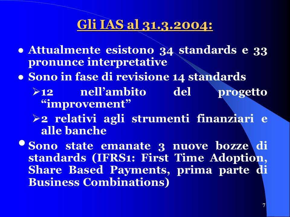 7 Gli IAS al 31.3.2004: Attualmente esistono 34 standards e 33 pronunce interpretative Sono in fase di revisione 14 standards 12 nellambito del progetto improvement 2 relativi agli strumenti finanziari e alle banche Sono state emanate 3 nuove bozze di standards (IFRS1: First Time Adoption, Share Based Payments, prima parte di Business Combinations)