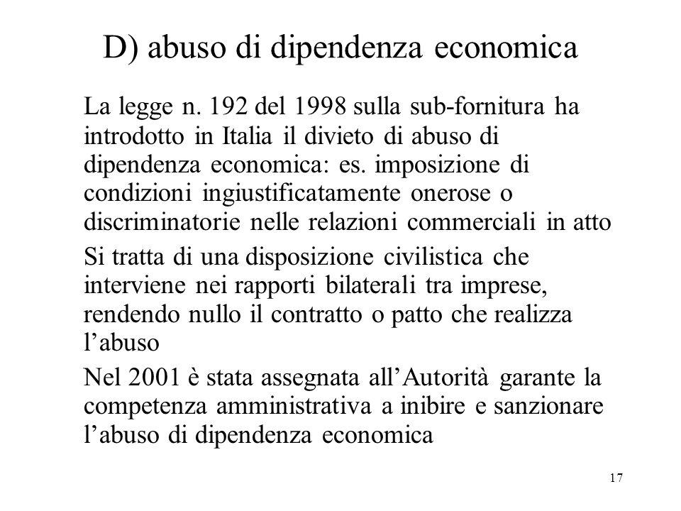 17 D) abuso di dipendenza economica La legge n. 192 del 1998 sulla sub-fornitura ha introdotto in Italia il divieto di abuso di dipendenza economica: