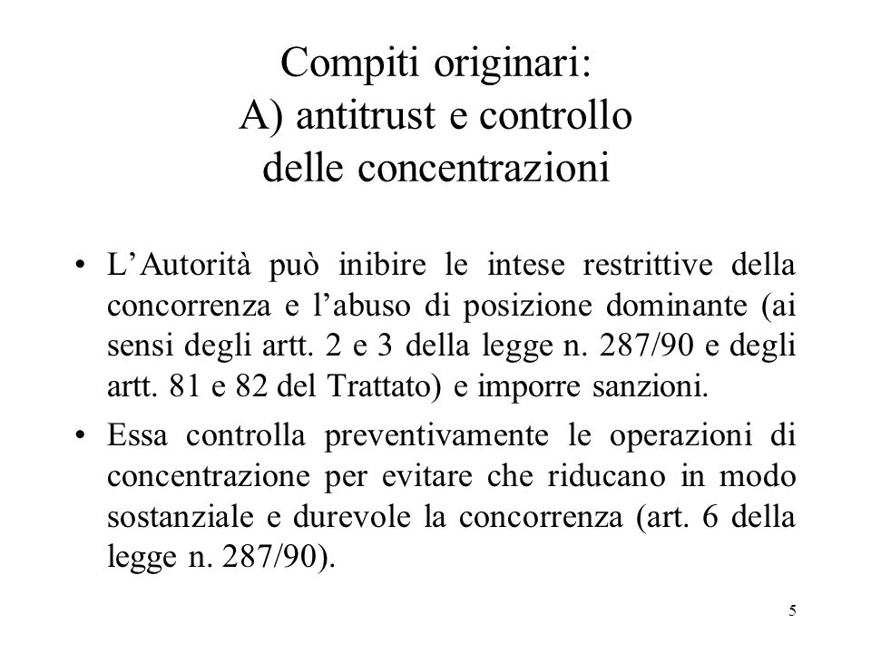 5 Compiti originari: A) antitrust e controllo delle concentrazioni LAutorità può inibire le intese restrittive della concorrenza e labuso di posizione