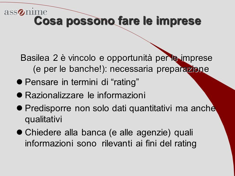 Cosa possono fare le imprese Basilea 2 è vincolo e opportunità per le imprese (e per le banche!): necessaria preparazione Pensare in termini di rating