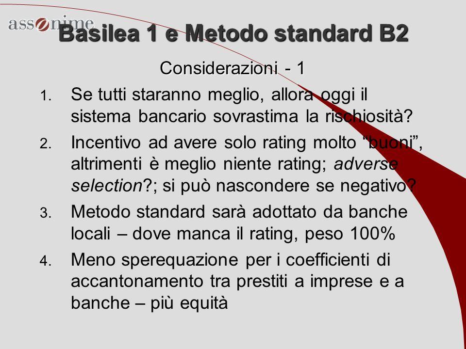 Basilea 1 e Metodo standard B2 Considerazioni - 1 1. Se tutti staranno meglio, allora oggi il sistema bancario sovrastima la rischiosità? 2. Incentivo