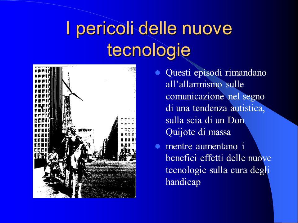I pericoli delle nuove tecnologie Questi episodi rimandano allallarmismo sulle comunicazione nel segno di una tendenza autistica, sulla scia di un Don Quijote di massa mentre aumentano i benefici effetti delle nuove tecnologie sulla cura degli handicap
