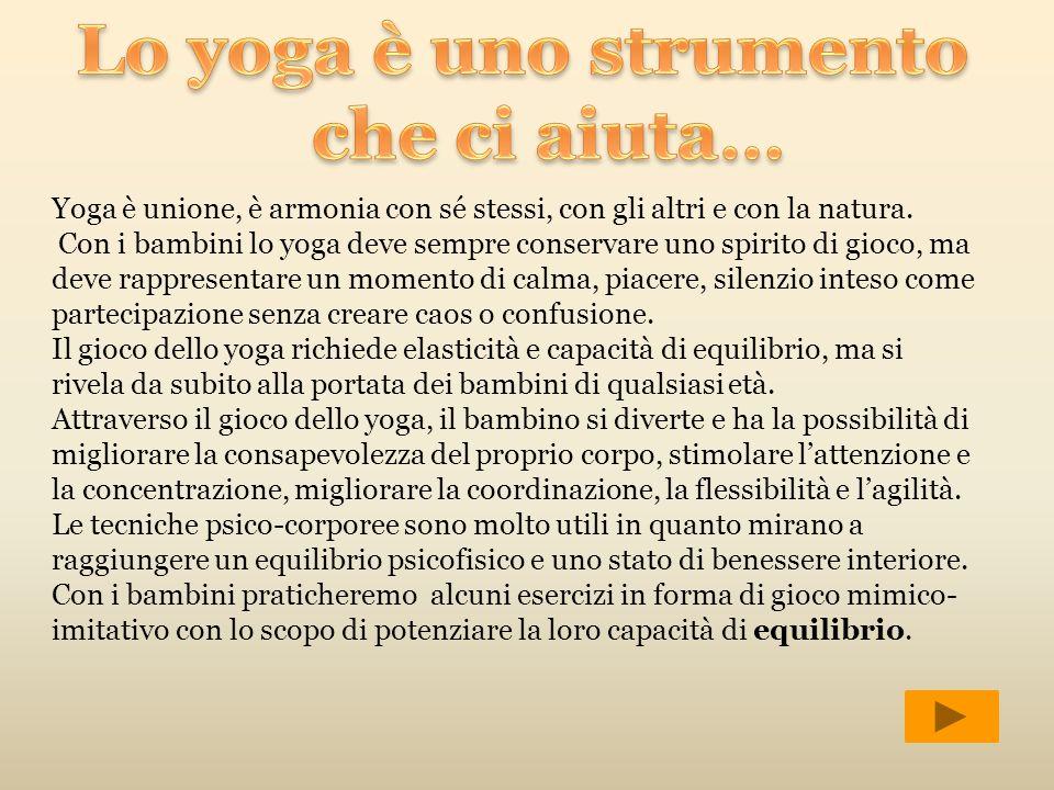 Yoga è unione, è armonia con sé stessi, con gli altri e con la natura. Con i bambini lo yoga deve sempre conservare uno spirito di gioco, ma deve rapp
