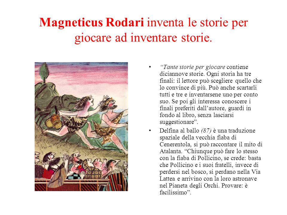 Magneticus Rodari inventa le storie per giocare ad inventare storie. Tante storie per giocare contiene diciannove storie. Ogni storia ha tre finali: i
