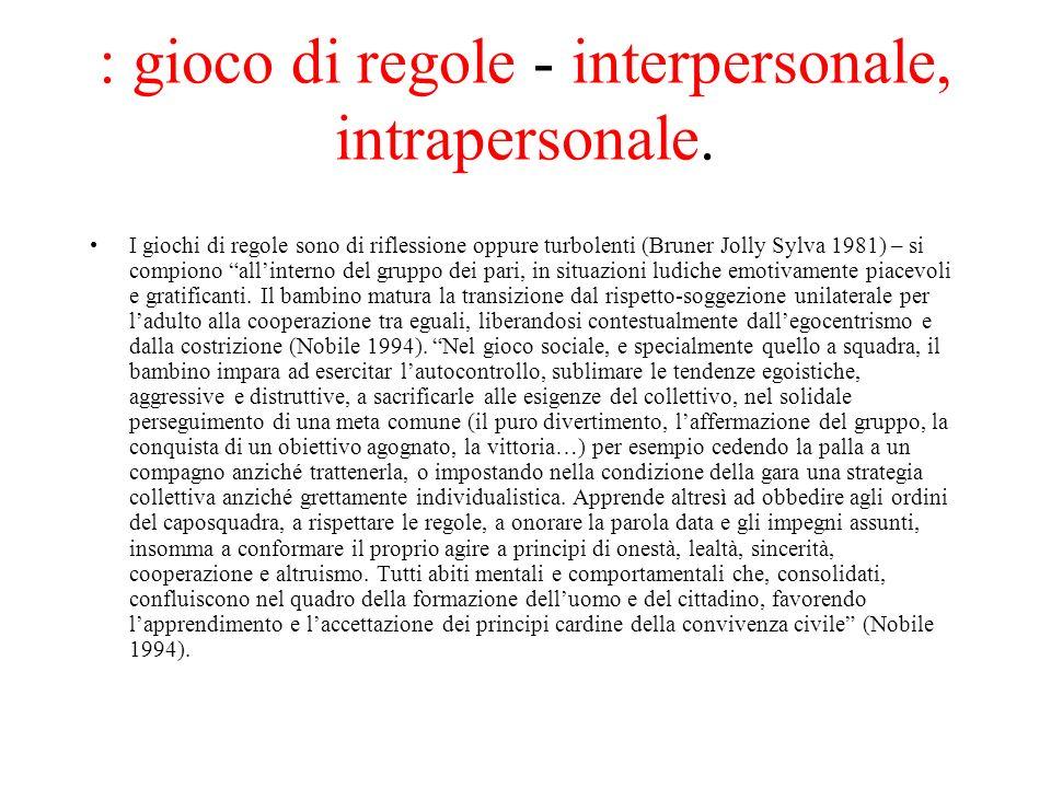 : gioco di regole - interpersonale, intrapersonale. I giochi di regole sono di riflessione oppure turbolenti (Bruner Jolly Sylva 1981) – si compiono a