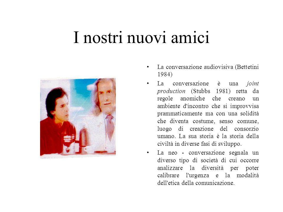 I nostri nuovi amici La conversazione audiovisiva (Bettetini 1984) La conversazione è una joint production (Stubbs 1981) retta da regole anomiche che