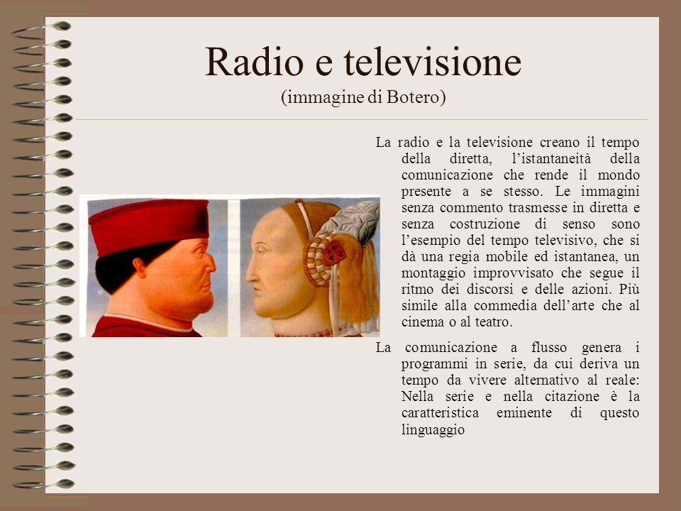 Radio e televisione (immagine di Botero) La radio e la televisione creano il tempo della diretta, listantaneità della comunicazione che rende il mondo presente a se stesso.
