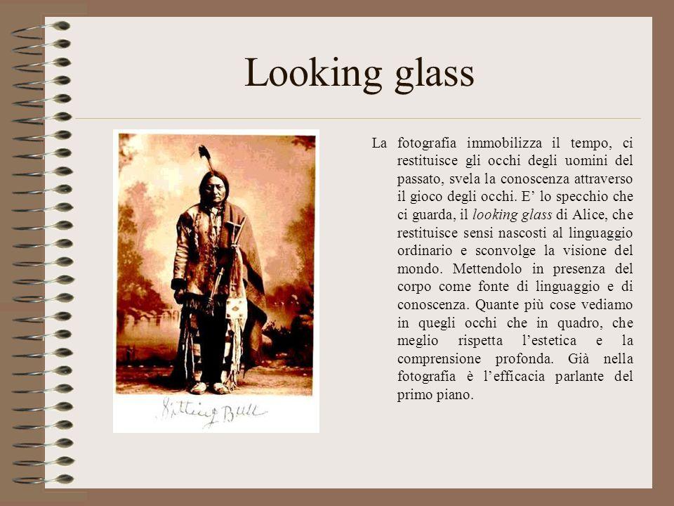 Looking glass La fotografia immobilizza il tempo, ci restituisce gli occhi degli uomini del passato, svela la conoscenza attraverso il gioco degli occ