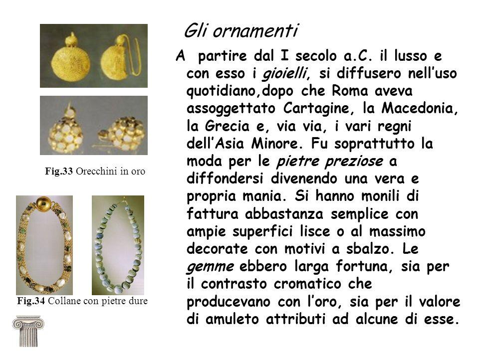 Gli ornamenti A partire dal I secolo a.C. il lusso e con esso i gioielli, si diffusero nelluso quotidiano,dopo che Roma aveva assoggettato Cartagine,