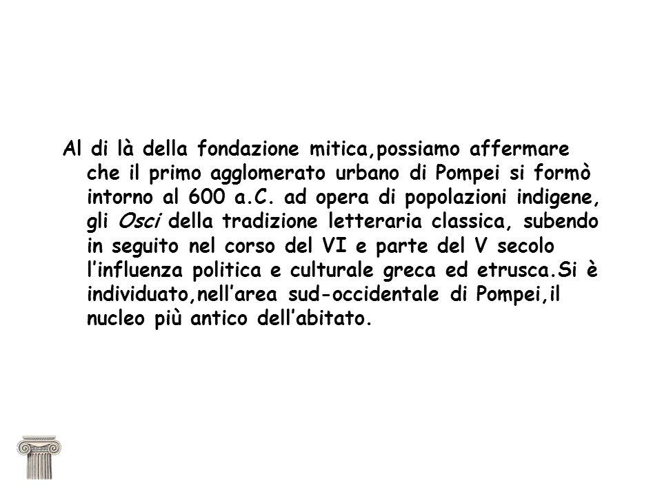 Al di là della fondazione mitica,possiamo affermare che il primo agglomerato urbano di Pompei si formò intorno al 600 a.C. ad opera di popolazioni ind