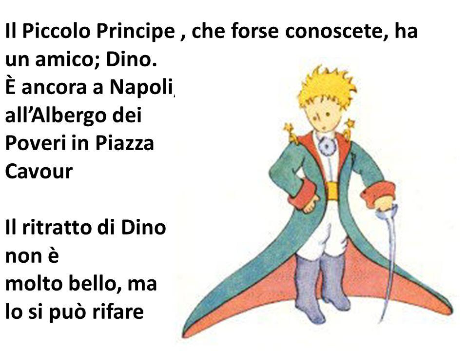 Il Piccolo Principe, che forse conoscete, ha un amico; Dino. È ancora a Napoli, allAlbergo dei Poveri in Piazza Cavour Il ritratto di Dino non è molto