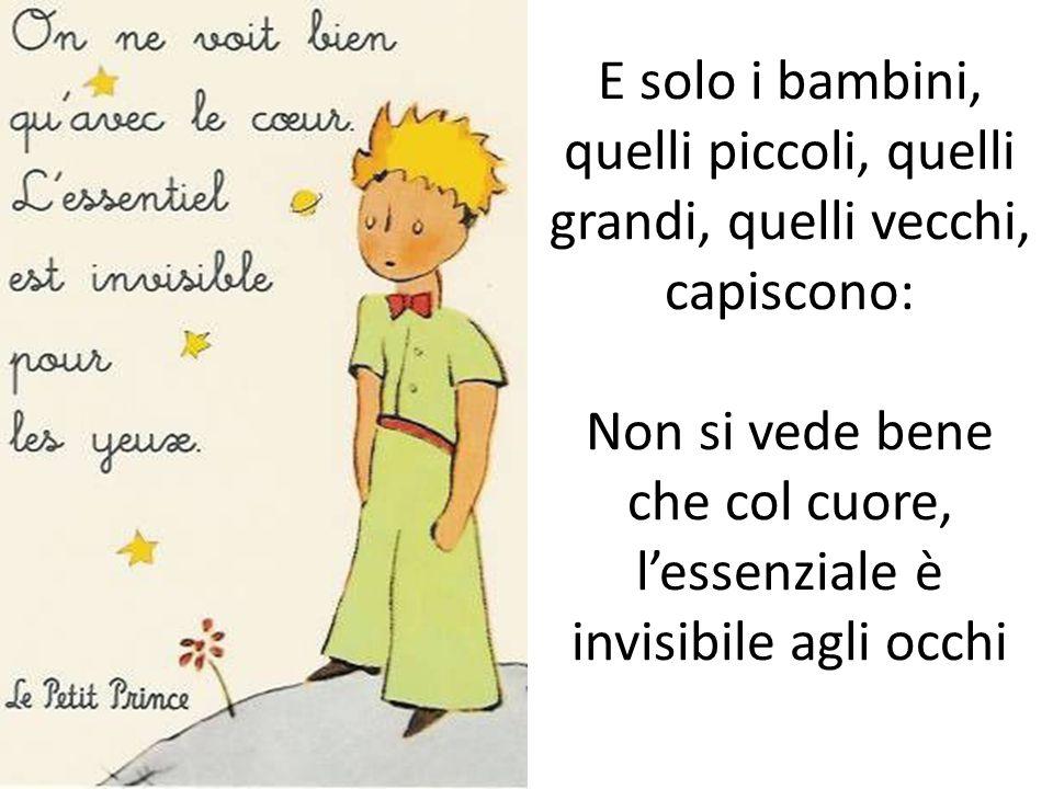 E solo i bambini, quelli piccoli, quelli grandi, quelli vecchi, capiscono: Non si vede bene che col cuore, lessenziale è invisibile agli occhi