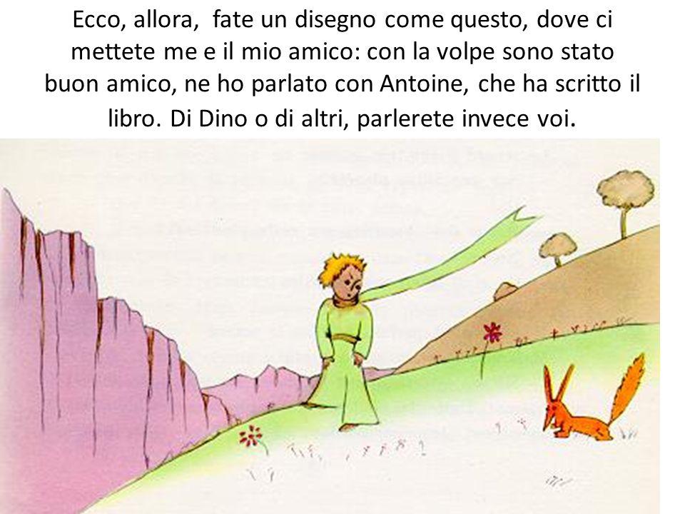 Ecco, allora, fate un disegno come questo, dove ci mettete me e il mio amico: con la volpe sono stato buon amico, ne ho parlato con Antoine, che ha sc