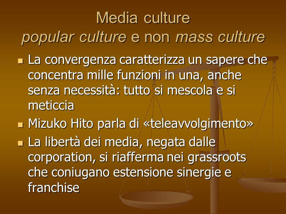 Media culture popular culture e non mass culture La convergenza caratterizza un sapere che concentra mille funzioni in una, anche senza necessità: tut