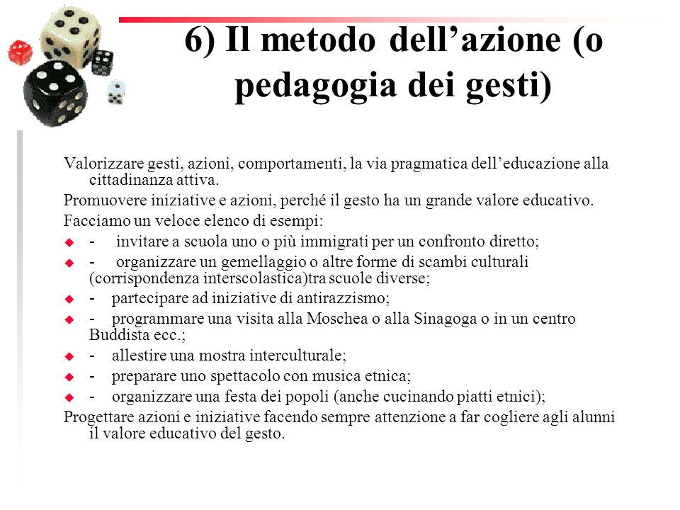 6) Il metodo dellazione (o pedagogia dei gesti) Valorizzare gesti, azioni, comportamenti, la via pragmatica delleducazione alla cittadinanza attiva. P