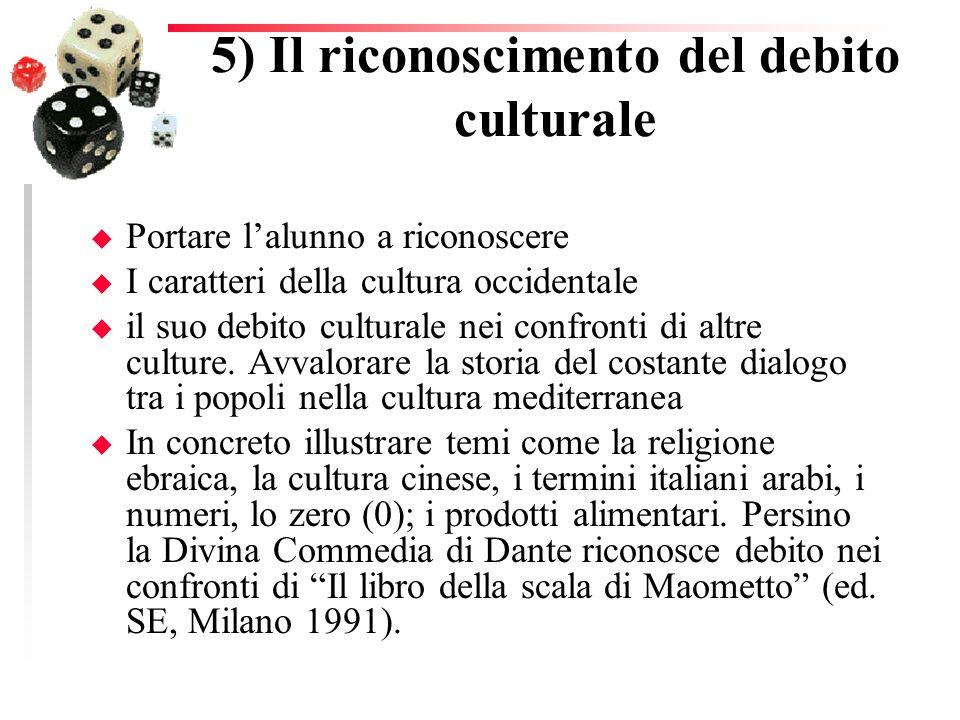 5) Il riconoscimento del debito culturale u Portare lalunno a riconoscere u I caratteri della cultura occidentale u il suo debito culturale nei confro