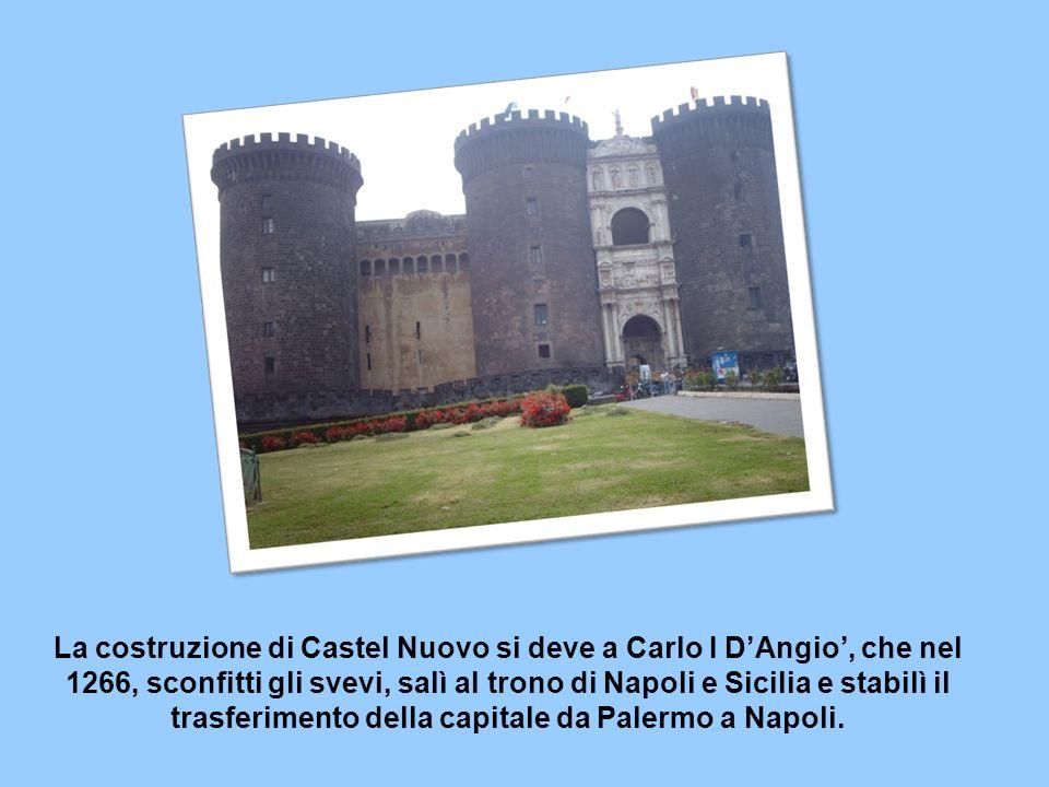 La costruzione di Castel Nuovo si deve a Carlo I DAngio, che nel 1266, sconfitti gli svevi, salì al trono di Napoli e Sicilia e stabilì il trasferimento della capitale da Palermo a Napoli.