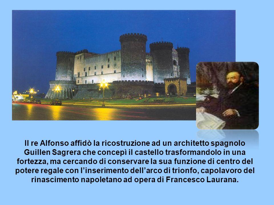 Il re Alfonso affidò la ricostruzione ad un architetto spagnolo Guillen Sagrera che concepì il castello trasformandolo in una fortezza, ma cercando di conservare la sua funzione di centro del potere regale con linserimento dellarco di trionfo, capolavoro del rinascimento napoletano ad opera di Francesco Laurana.