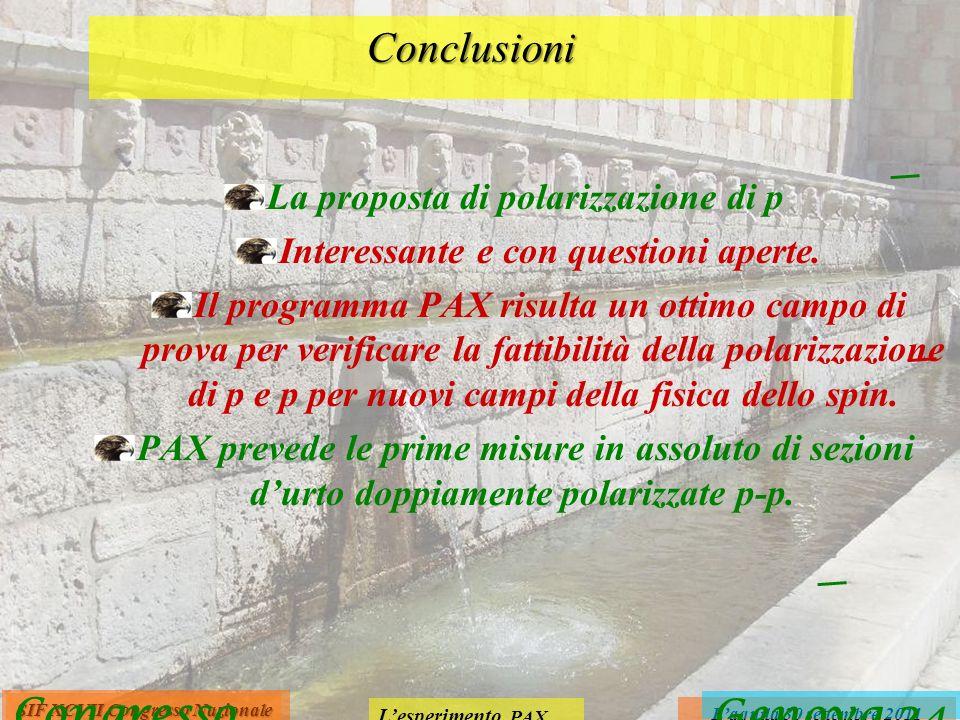 Lesperimento PAX Laquila 30 settembre 2011 SIF XCVII Congresso Nazionale Conclusioni La proposta di polarizzazione di p Interessante e con questioni aperte.