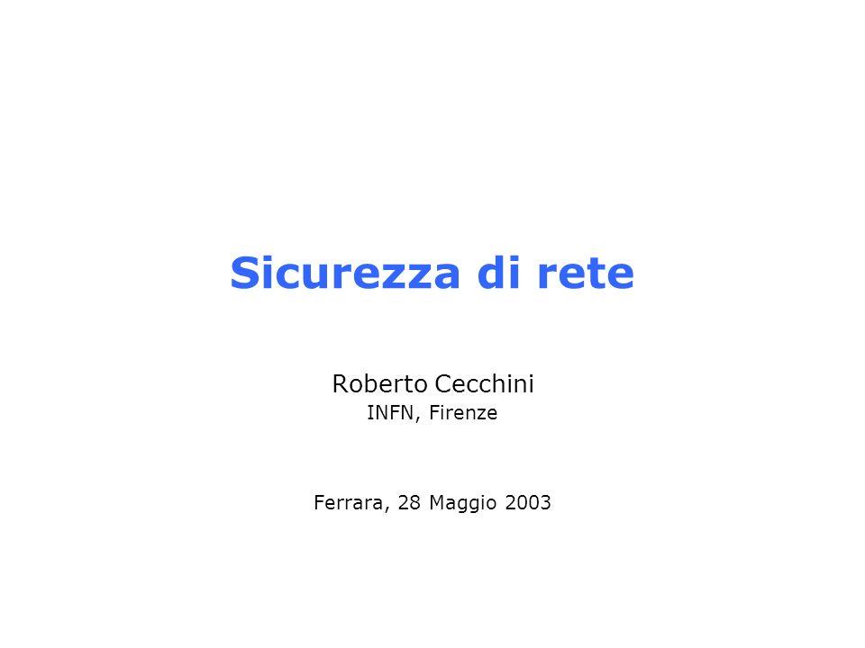 Sicurezza di rete Roberto Cecchini INFN, Firenze Ferrara, 28 Maggio 2003