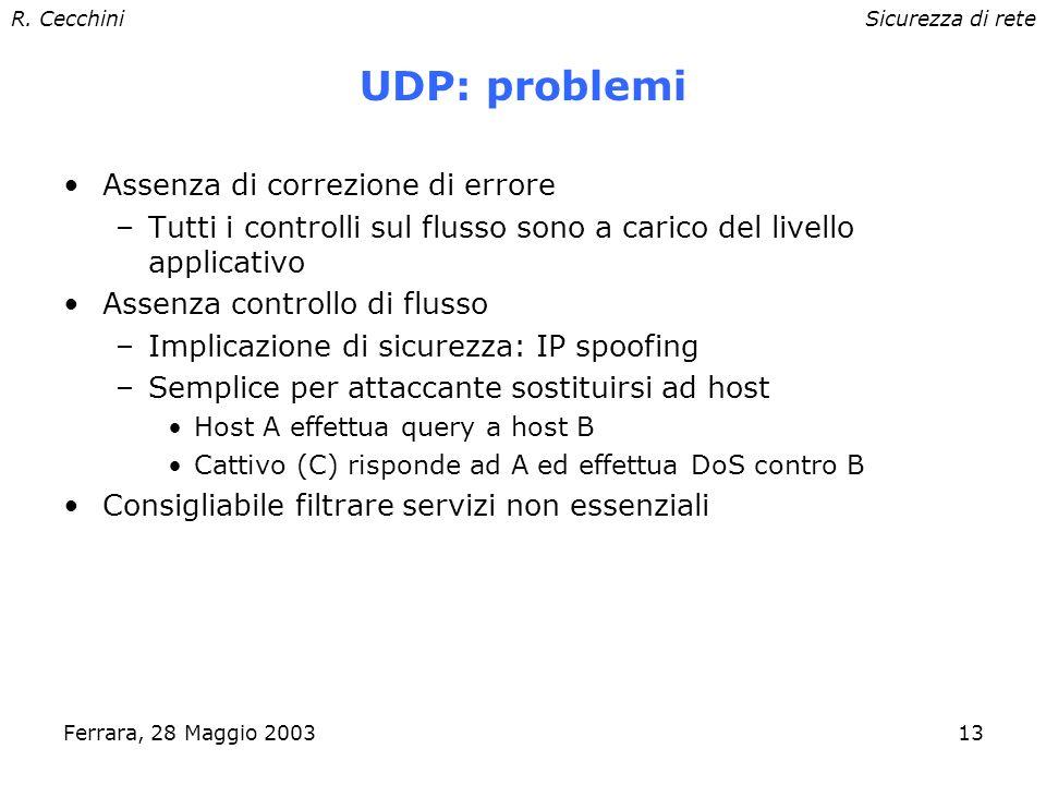 R. CecchiniSicurezza di rete Ferrara, 28 Maggio 200312 User Datagram Protocol Protocollo connectionless (come IP) –nessuna garanzia di consegna –assen