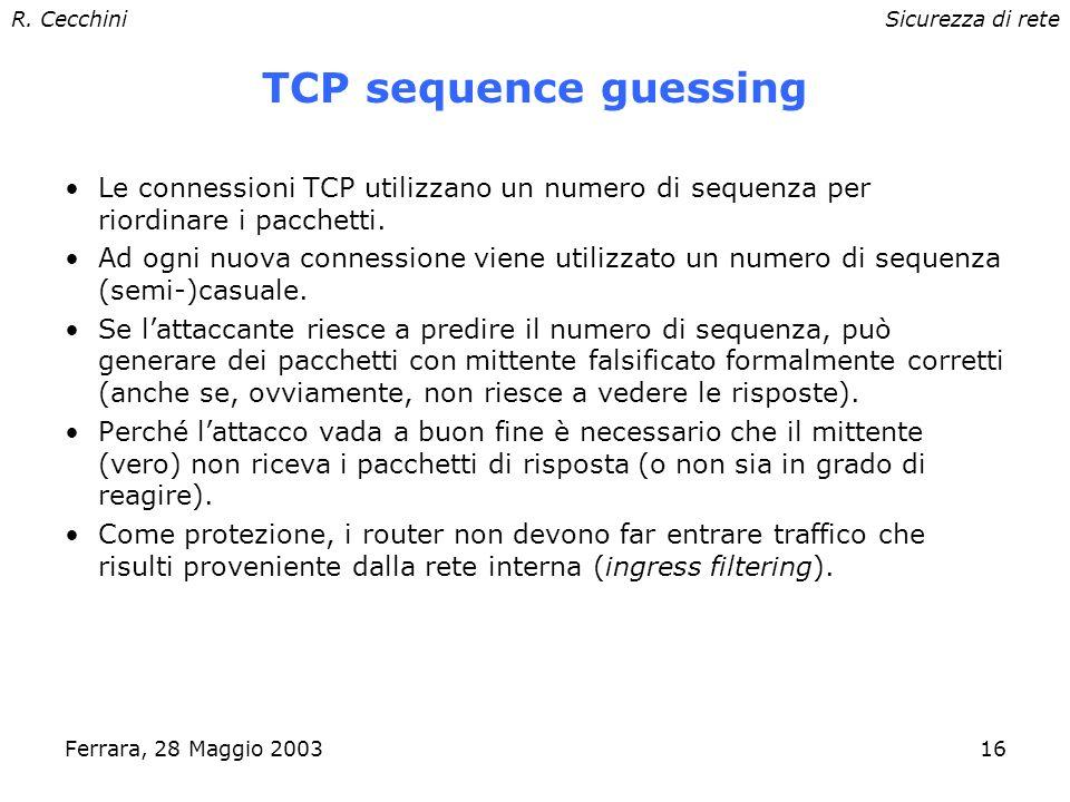 R. CecchiniSicurezza di rete Ferrara, 28 Maggio 200315 TCP: inizio sessione Three-Way Handshake Invio SYN seq=x Invio SYN seq=y, ACK x+1 Invio ACK y+1