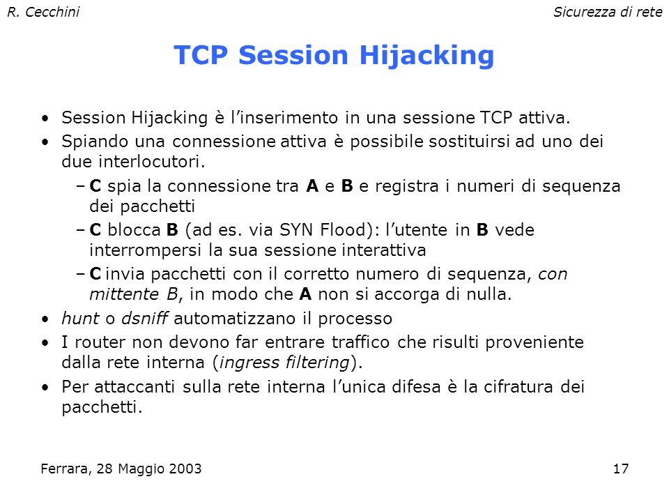 R. CecchiniSicurezza di rete Ferrara, 28 Maggio 200316 TCP sequence guessing Le connessioni TCP utilizzano un numero di sequenza per riordinare i pacc