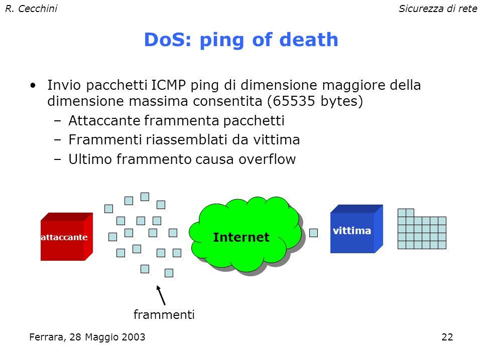 R. CecchiniSicurezza di rete Ferrara, 28 Maggio 200321 Denial of Service Attacchi di tipo Denial of Service (DoS): –scopo: rendere inutilizzabile un s