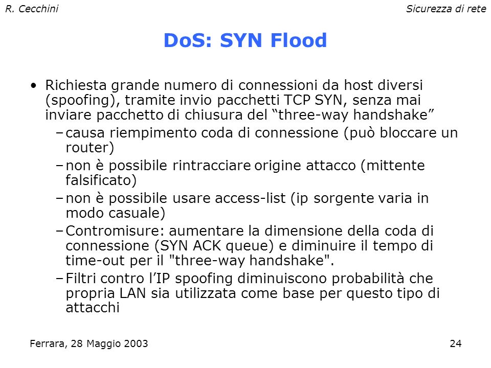 R. CecchiniSicurezza di rete Ferrara, 28 Maggio 200323 DoS: smurf / fraggle Broadcast storm –Invio di pacchetti ICMP echo all'indirizzo di broadcast d
