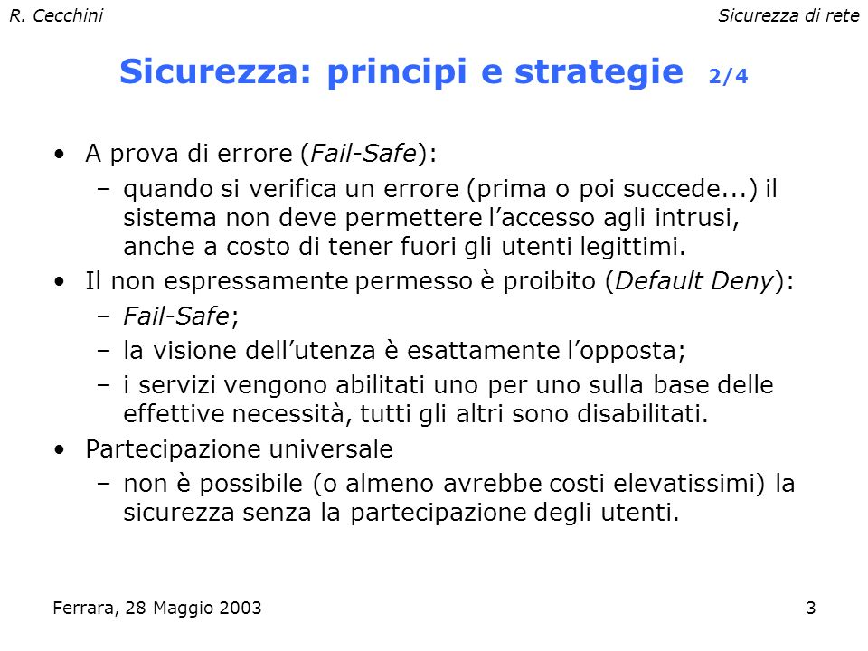 R. CecchiniSicurezza di rete Ferrara, 28 Maggio 20032 Sicurezza: principi e strategie 1/4 Minimi privilegi: –ogni oggetto (utente, programma, ecc.) de