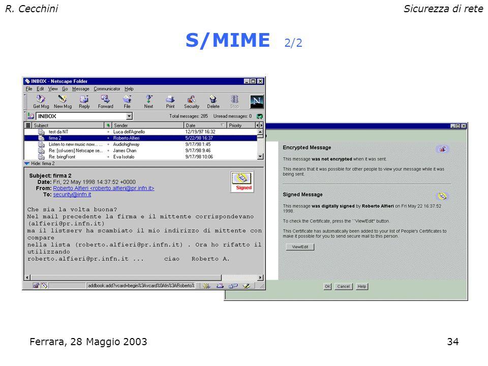 R. CecchiniSicurezza di rete Ferrara, 28 Maggio 200333 S/MIME 1/2 Permette di inviare e-mail MIME firmati e crittografati Supportato (tra gli altri) d