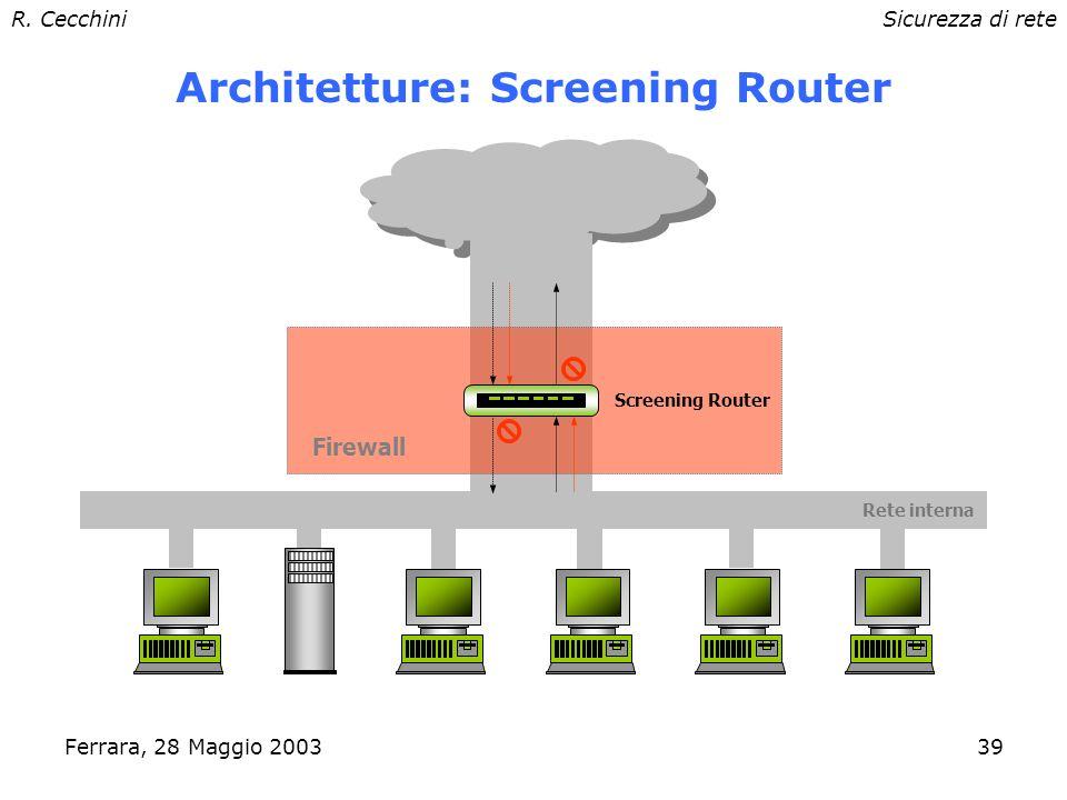 R. CecchiniSicurezza di rete Ferrara, 28 Maggio 200338 Firewall Network device con almeno 2 interfacce di rete –Router o hardware dedicato Separa zone