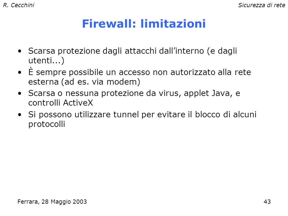R. CecchiniSicurezza di rete Ferrara, 28 Maggio 200342 Firewall: pro e contro 1.Sono troppo complessi 2.I nuovi servizi sono incompatibili con i FW 3.